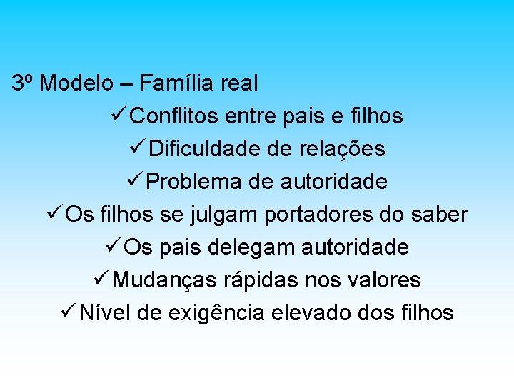 3º Modelo – Família real ü Conflitos entre pais e filhos ü Dificuldade de