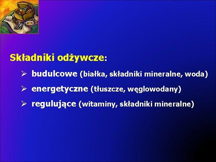 Składniki odżywcze: Ø budulcowe (białka, składniki mineralne, woda) Ø energetyczne (tłuszcze, węglowodany) Ø regulujące