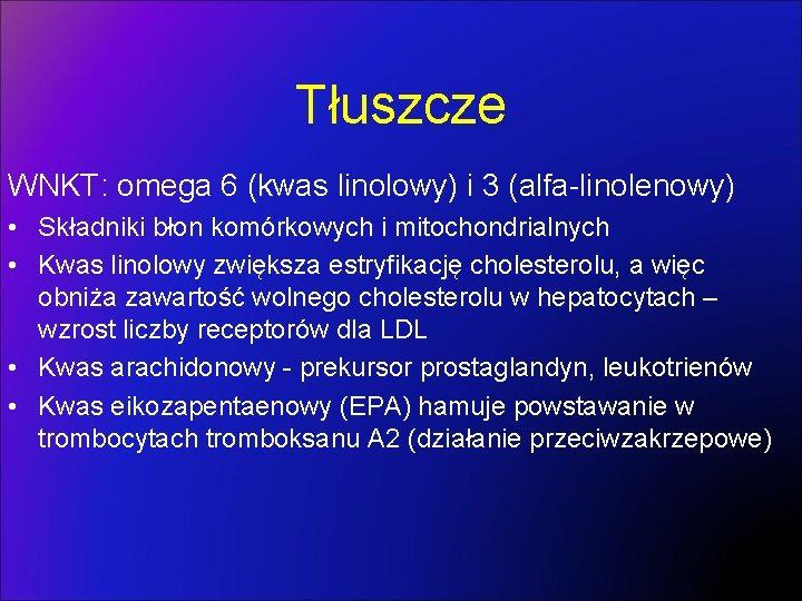 Tłuszcze WNKT: omega 6 (kwas linolowy) i 3 (alfa-linolenowy) • Składniki błon komórkowych i