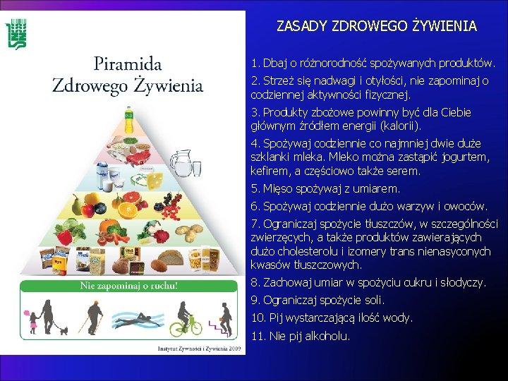 ZASADY ZDROWEGO ŻYWIENIA 1. Dbaj o różnorodność spożywanych produktów. 2. Strzeż się nadwagi i