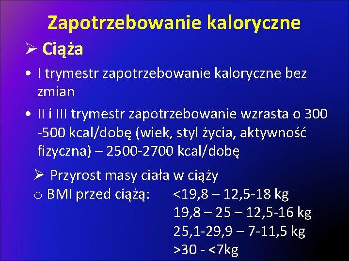 Zapotrzebowanie kaloryczne Ø Ciąża • I trymestr zapotrzebowanie kaloryczne bez zmian • II i