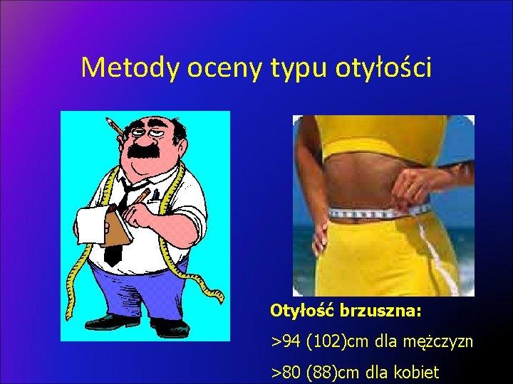 Metody oceny typu otyłości Otyłość brzuszna: >94 (102)cm dla mężczyzn >80 (88)cm dla kobiet