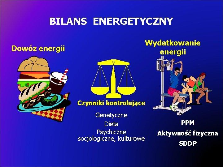 BILANS ENERGETYCZNY Wydatkowanie energii Dowóz energii Czynniki kontrolujące Genetyczne Dieta Psychiczne socjologiczne, kulturowe PPM