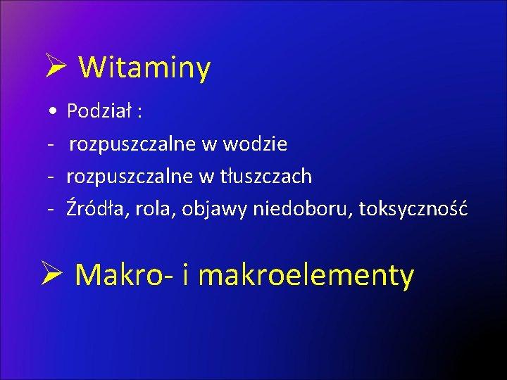 Ø Witaminy • - Podział : rozpuszczalne w wodzie rozpuszczalne w tłuszczach Źródła, rola,