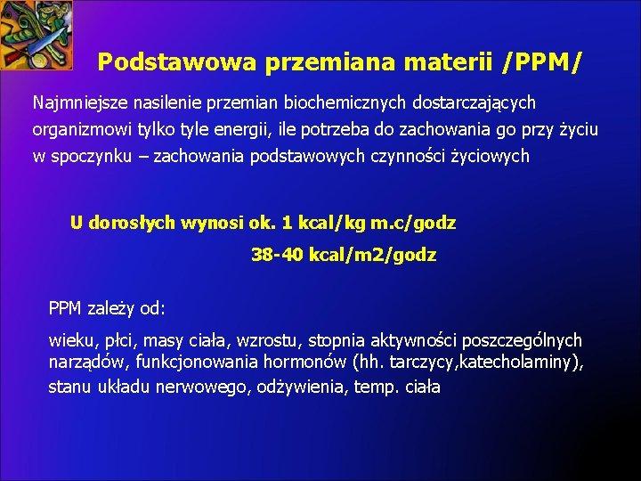 Podstawowa przemiana materii /PPM/ Najmniejsze nasilenie przemian biochemicznych dostarczających organizmowi tylko tyle energii, ile