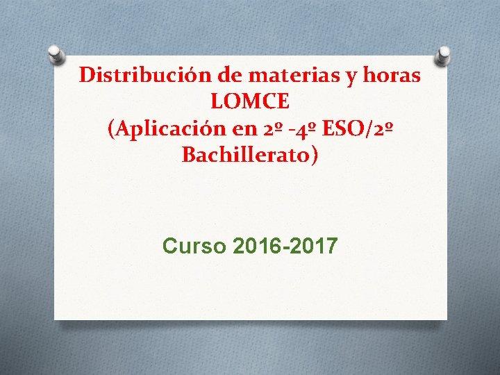Distribución de materias y horas LOMCE (Aplicación en 2º -4º ESO/2º Bachillerato) Curso 2016