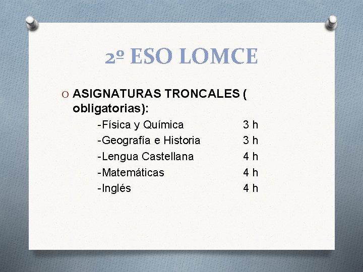 2º ESO LOMCE O ASIGNATURAS TRONCALES ( obligatorias): -Física y Química -Geografía e Historia