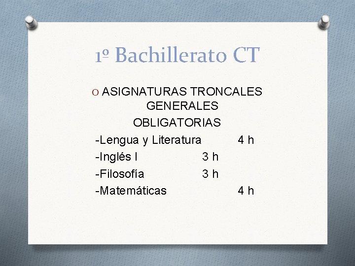 1º Bachillerato CT O ASIGNATURAS TRONCALES GENERALES OBLIGATORIAS -Lengua y Literatura -Inglés I 3