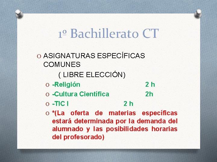 1º Bachillerato CT O ASIGNATURAS ESPECÍFICAS COMUNES ( LIBRE ELECCIÓN) O -Religión O -Cultura