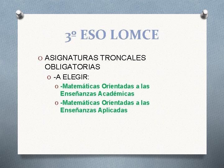 3º ESO LOMCE O ASIGNATURAS TRONCALES OBLIGATORIAS O -A ELEGIR: O -Matemáticas Orientadas a