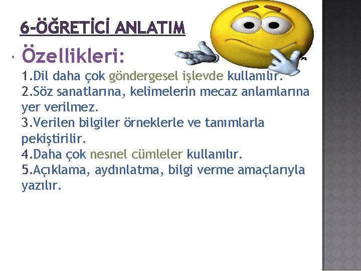 6 -ÖĞRETİCİ ANLATIM Özellikleri: 1. Dil daha çok göndergesel işlevde kullanılır. 2. Söz sanatlarına,