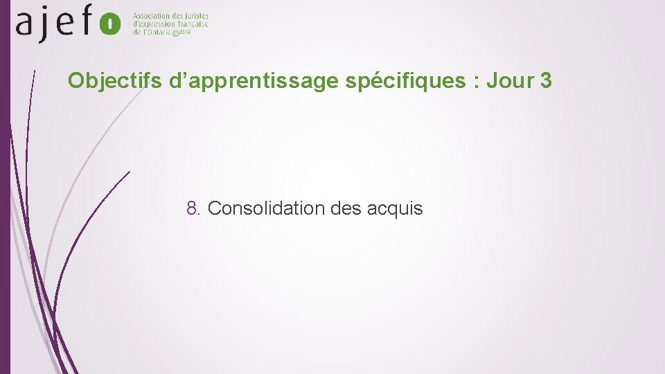 © 2019 Objectifs d'apprentissage spécifiques : Jour 3 8. Consolidation des acquis