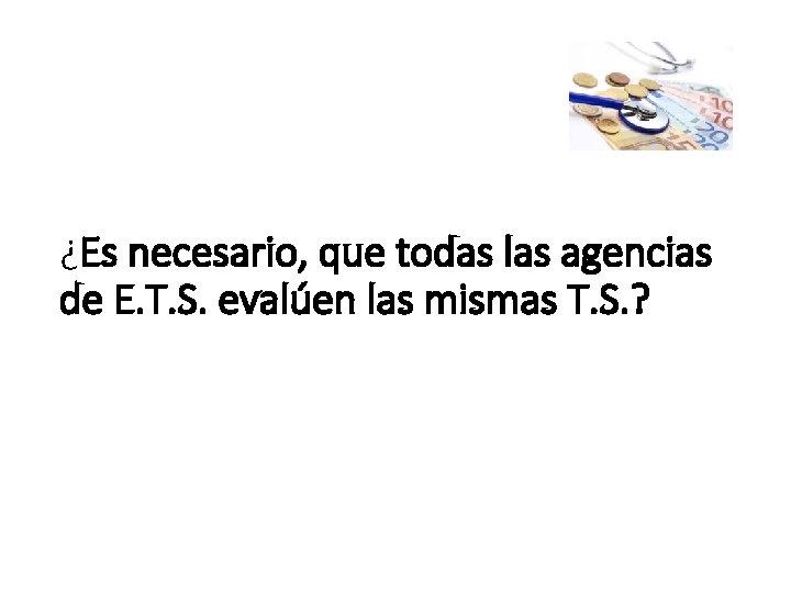 ¿Es necesario, que todas las agencias de E. T. S. evalúen las mismas T.