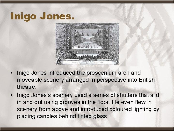Inigo Jones. • Inigo Jones introduced the proscenium arch and moveable scenery arranged in