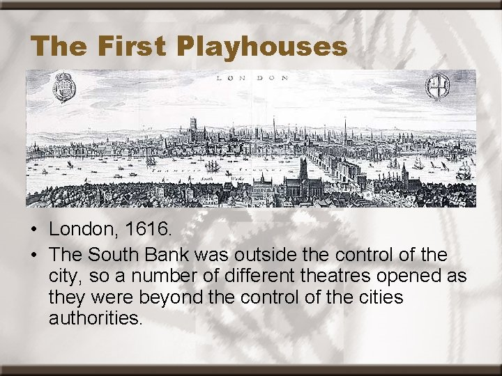 The First Playhouses • London, 1616. • The South Bank was outside the control