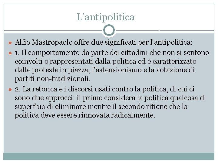 L'antipolitica ● Alfio Mastropaolo offre due significati per l'antipolitica: ● 1. Il comportamento da