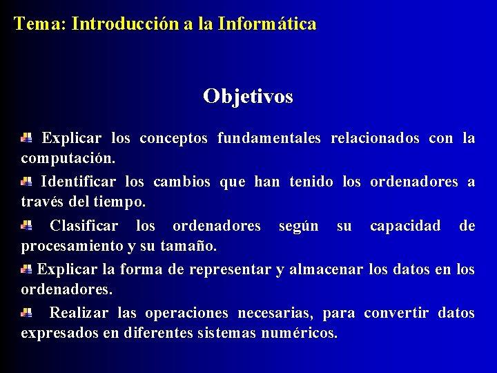 Tema: Introducción a la Informática Objetivos Explicar los conceptos fundamentales relacionados con la computación.
