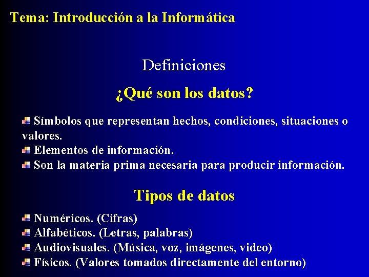 Tema: Introducción a la Informática Definiciones ¿Qué son los datos? Símbolos que representan hechos,