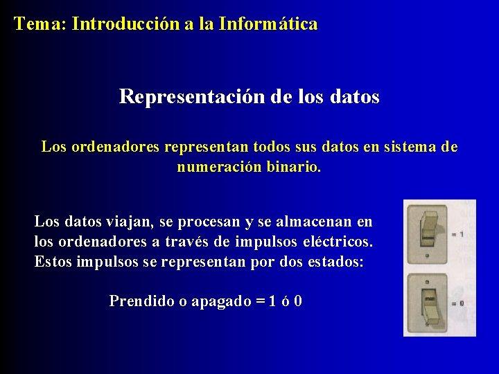 Tema: Introducción a la Informática Representación de los datos Los ordenadores representan todos sus