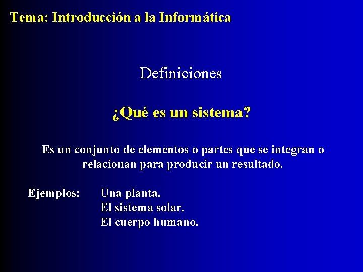 Tema: Introducción a la Informática Definiciones ¿Qué es un sistema? Es un conjunto de