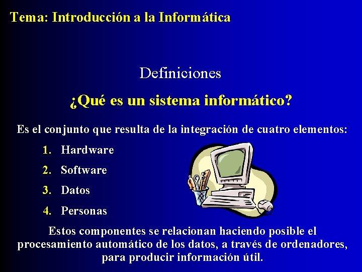 Tema: Introducción a la Informática Definiciones ¿Qué es un sistema informático? Es el conjunto