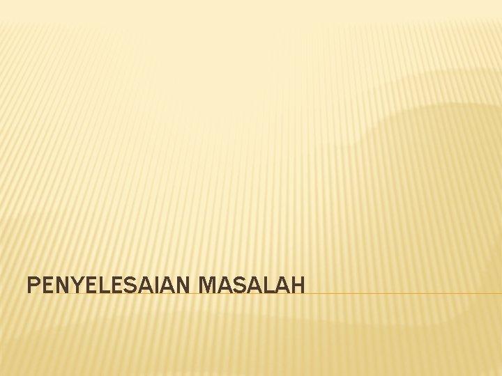PENYELESAIAN MASALAH