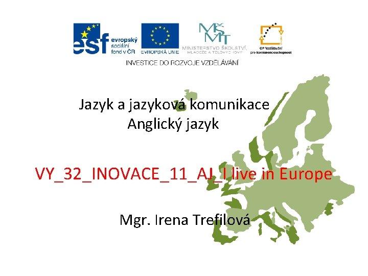 Jazyk a jazyková komunikace Anglický jazyk VY_32_INOVACE_11_AJ_I live in Europe Mgr. Irena Trefilová