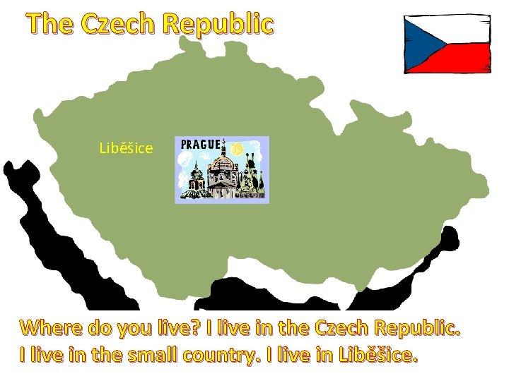 The Czech Republic Liběšice Where do you live? I live in the Czech Republic.