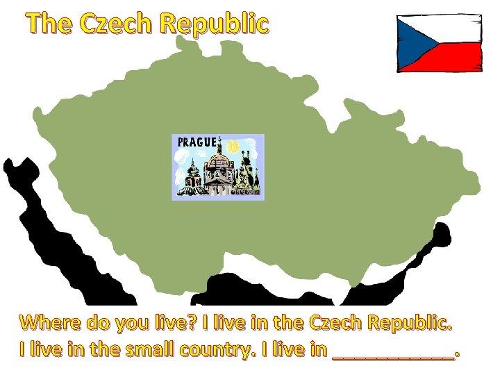The Czech Republic Where do you live? I live in the Czech Republic. I