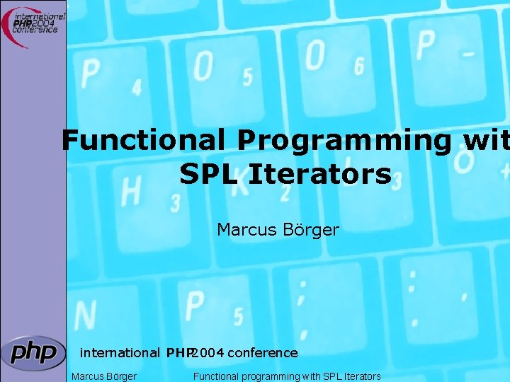 Functional Programming wit SPL Iterators Marcus Börger international PHP 2004 conference Marcus Börger Functional