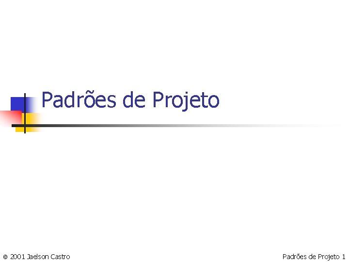 Padrões de Projeto © 2001 Jaelson Castro Padrões de Projeto 1