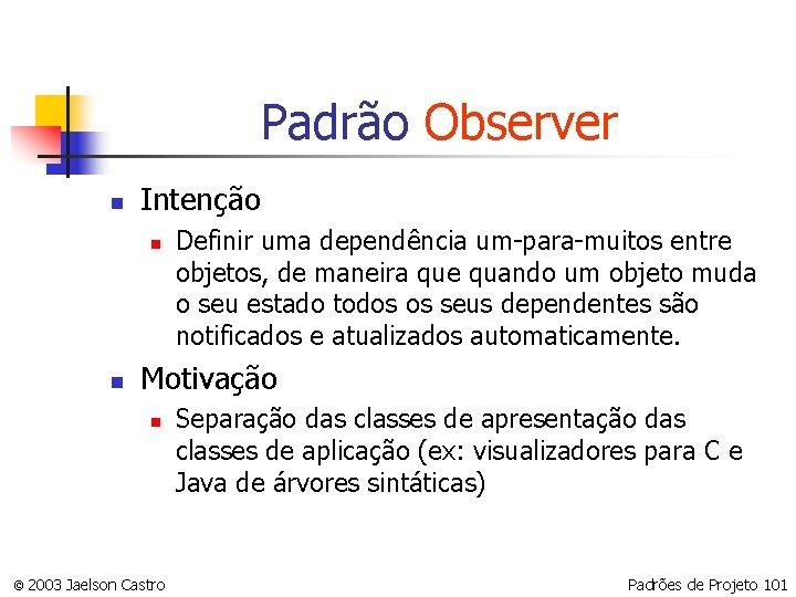 Padrão Observer n Intenção n n Definir uma dependência um-para-muitos entre objetos, de maneira
