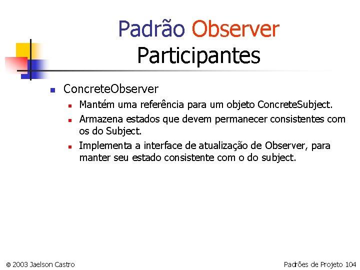 Padrão Observer Participantes n Concrete. Observer n n n © 2003 Jaelson Castro Mantém