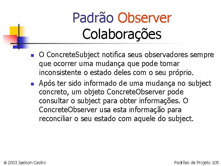 Padrão Observer Colaborações n n O Concrete. Subject notifica seus observadores sempre que ocorrer