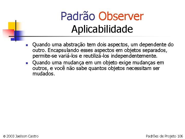 Padrão Observer Aplicabilidade n n Quando uma abstração tem dois aspectos, um dependente do