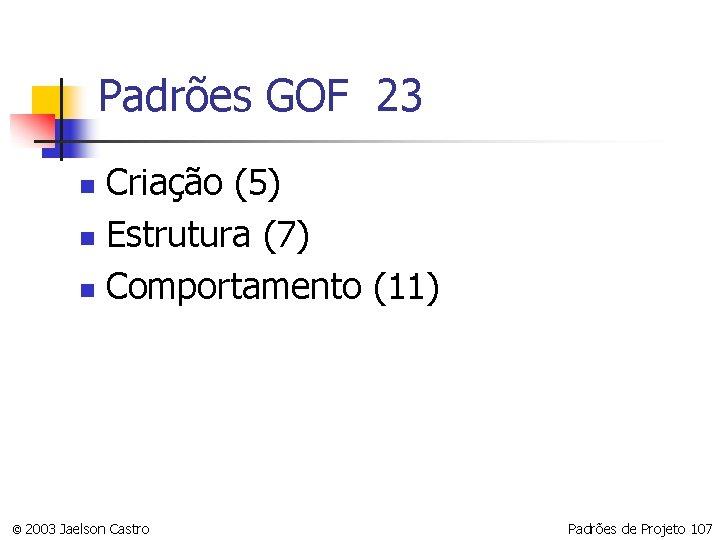Padrões GOF 23 Criação (5) n Estrutura (7) n Comportamento (11) n © 2003