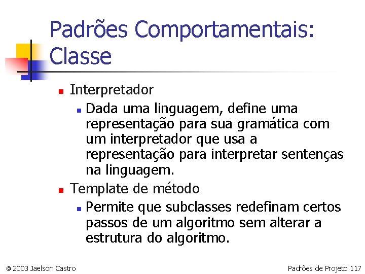 Padrões Comportamentais: Classe n n Interpretador n Dada uma linguagem, define uma representação para