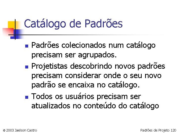 Catálogo de Padrões n n n Padrões colecionados num catálogo precisam ser agrupados. Projetistas