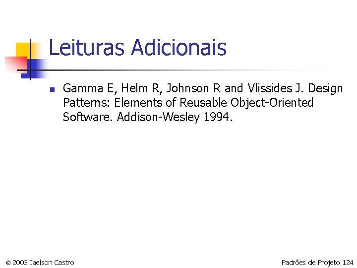 Leituras Adicionais n Gamma E, Helm R, Johnson R and Vlissides J. Design Patterns: