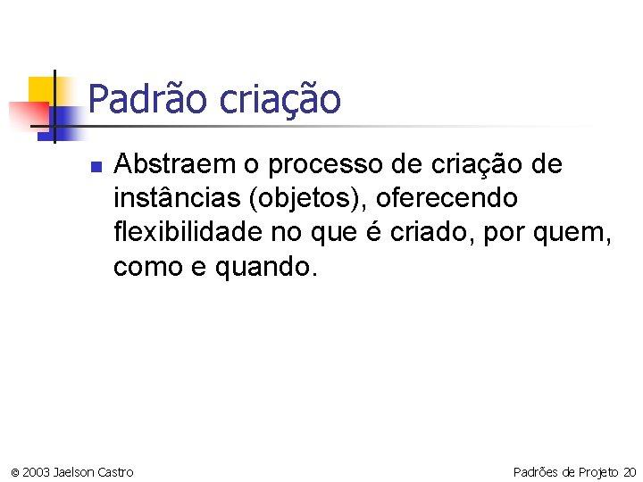 Padrão criação n Abstraem o processo de criação de instâncias (objetos), oferecendo flexibilidade no