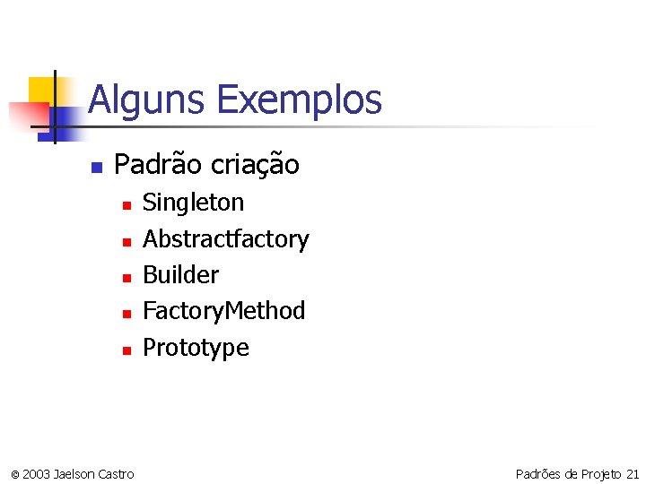 Alguns Exemplos n Padrão criação n n n © 2003 Jaelson Castro Singleton Abstractfactory
