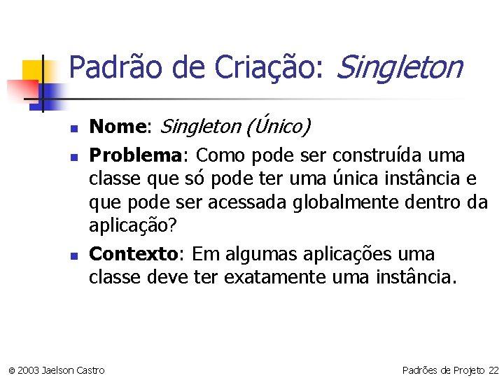 Padrão de Criação: Singleton n Nome: Singleton (Único) Problema: Como pode ser construída uma