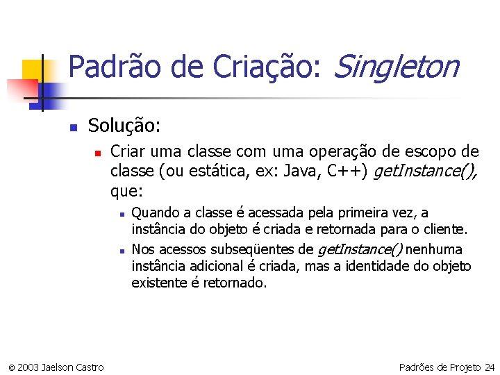 Padrão de Criação: Singleton n Solução: n Criar uma classe com uma operação de
