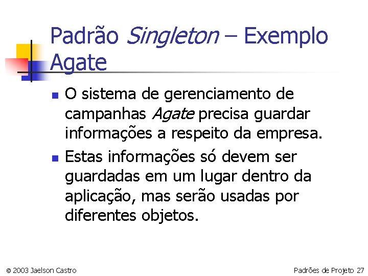 Padrão Singleton – Exemplo Agate n n O sistema de gerenciamento de campanhas Agate