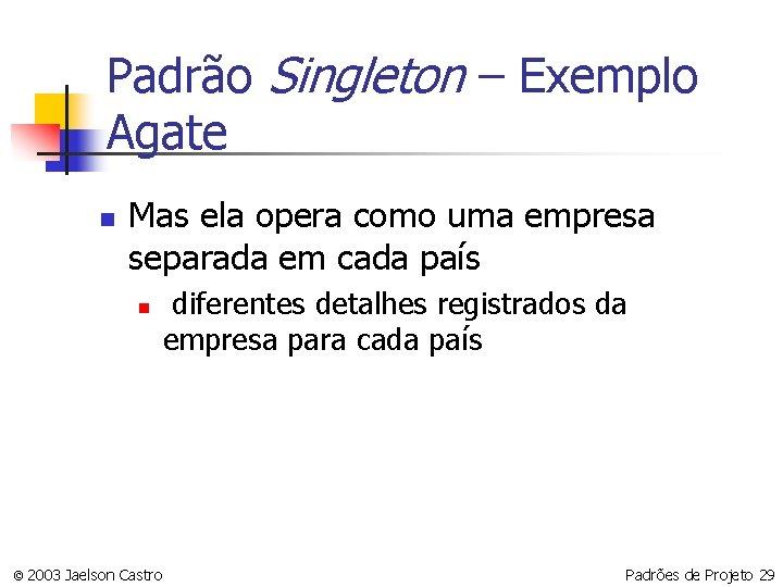 Padrão Singleton – Exemplo Agate n Mas ela opera como uma empresa separada em