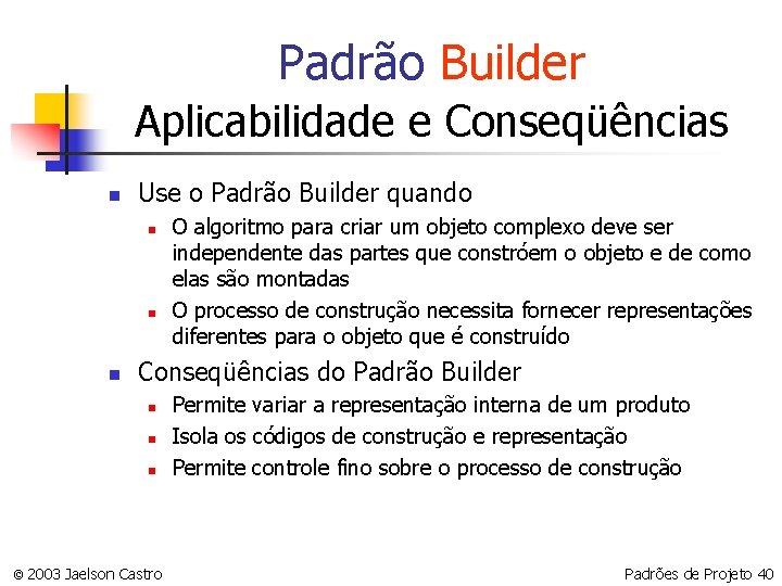 Padrão Builder Aplicabilidade e Conseqüências n Use o Padrão Builder quando n n n
