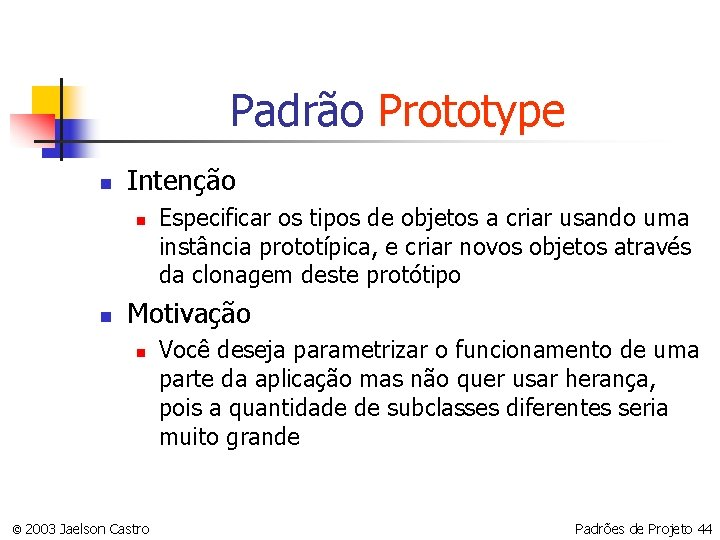 Padrão Prototype n Intenção n n Especificar os tipos de objetos a criar usando
