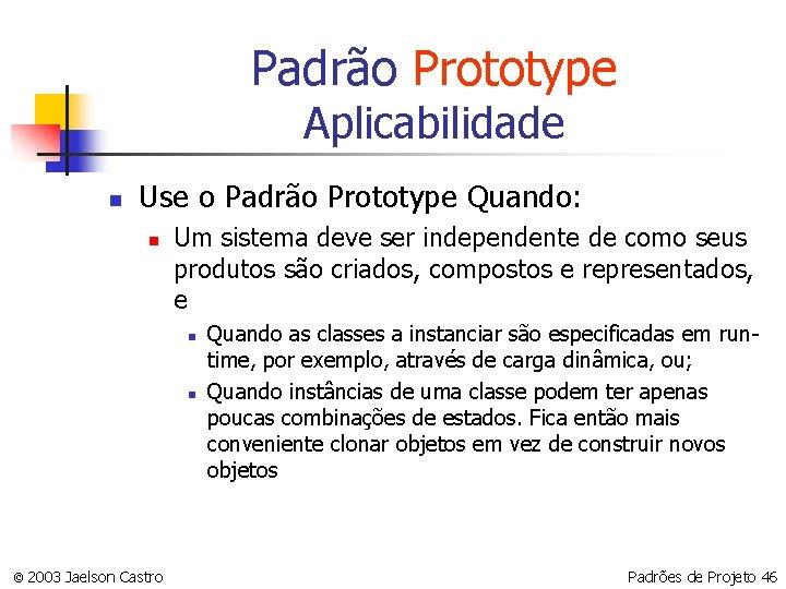 Padrão Prototype Aplicabilidade n Use o Padrão Prototype Quando: n Um sistema deve ser