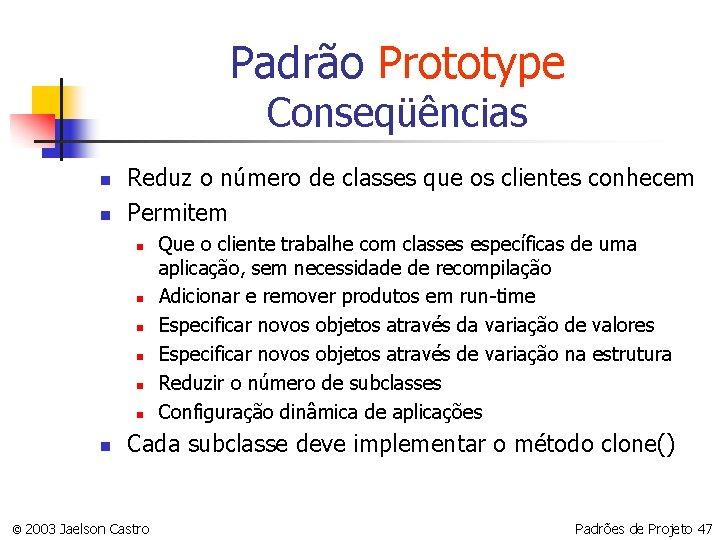 Padrão Prototype Conseqüências n n Reduz o número de classes que os clientes conhecem
