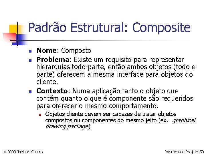 Padrão Estrutural: Composite n n n Nome: Composto Problema: Existe um requisito para representar